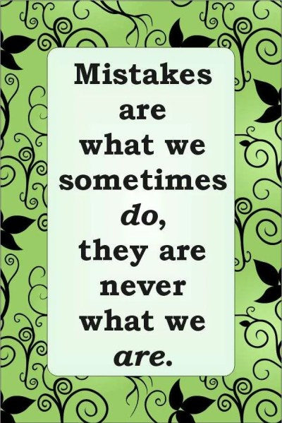 Mistakes are what we sometimes do, they are never what we are.