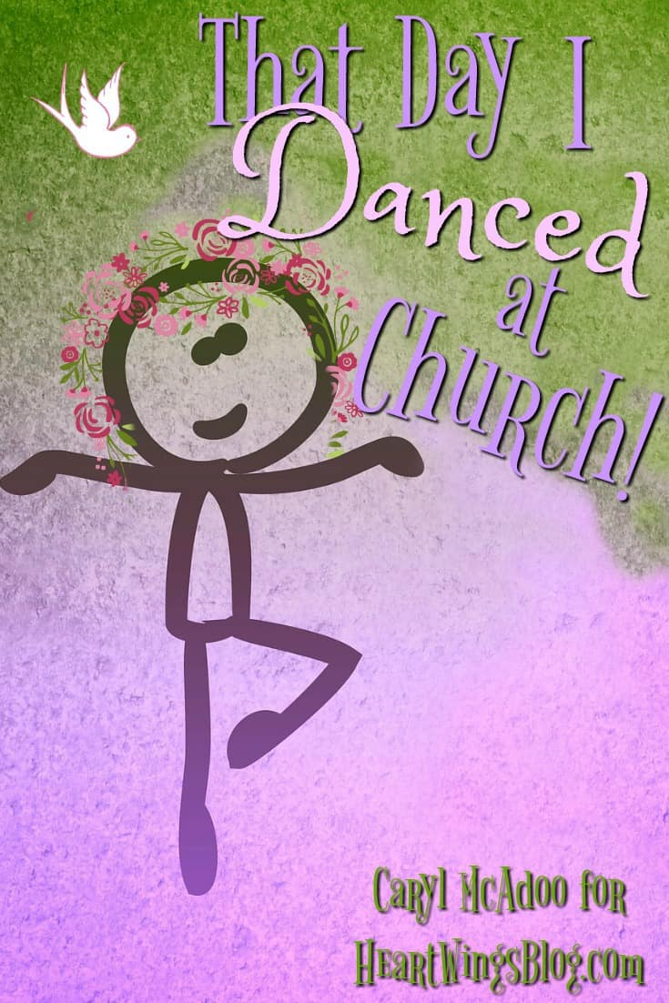 Dancing in Church? Wait just one minute! Caryl McAdoo shares that day she danced in church at HeartWings Blog.