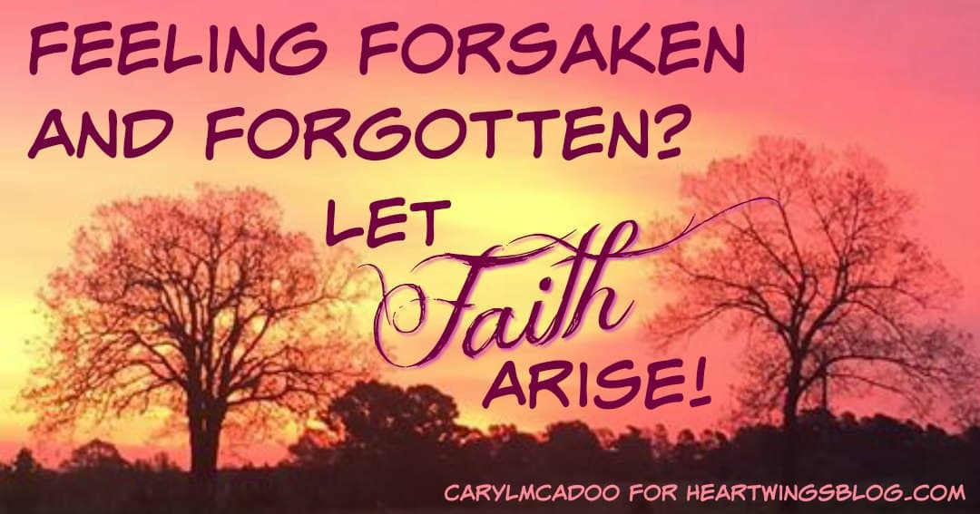 Feeling Forsaken and Forgotten? Let Faith Arise!