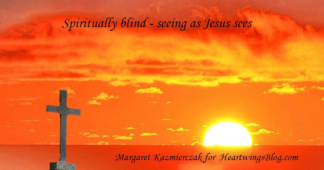 Spiritually Blind – Seeing as Jesus Sees