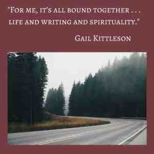 Gail Kittleson shares on the HeartWings Blog about her belief in the combination of life, spirituality and writing.