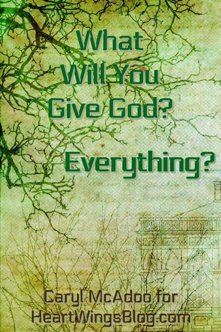 Caryl McAdoo asks What Will You Give God? Everything? at HeartWings Blog