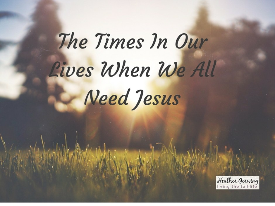 The Times In Our Lives When We All Need Jesus - Heather Gerwing