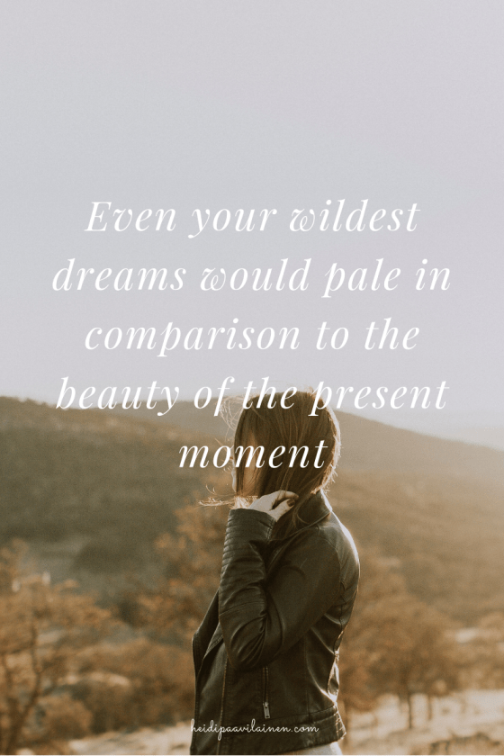 Even your wildest dreams would pale in comparison to the beauty of the present moment.