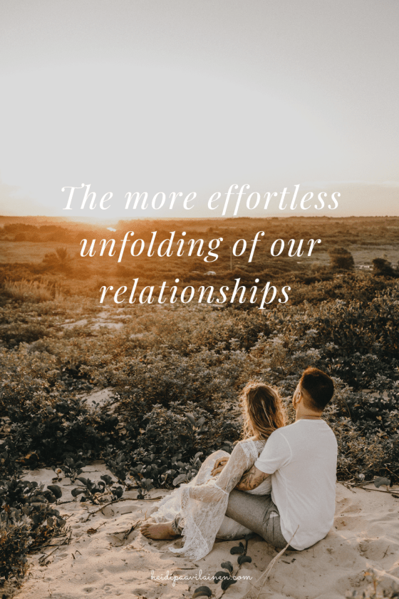 The more effortless unfolding of our relationships.