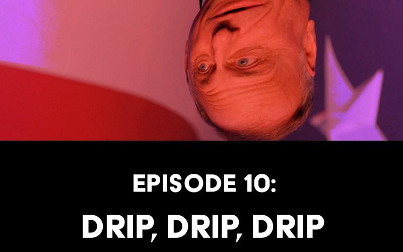 Episode 10: Drip, Drip, Drip Motherfuckers