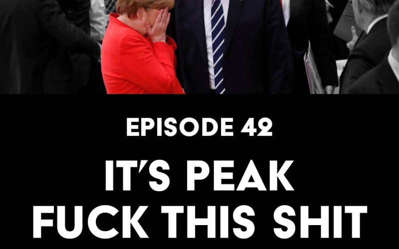 Episode 42: It's PEAK Fuck This Shit O'Clock