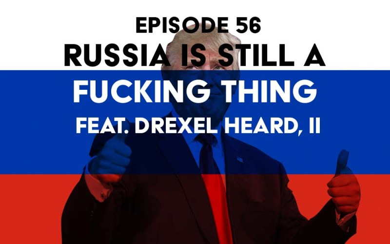 Episode 56: Russia is Still a Fucking Thing f/ Drexel Heard, II