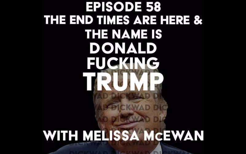 Episode 58: The End of Times are Here & The Name is Donald Fucking Trump with Melissa McEwan