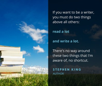 If you want to be a writer, you must do two things above all others: read a lot and write a lot. There's no way around these two things that I'm aware of, no shortcut. Stephen King