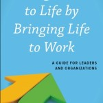 Tracy Brower – Bring Work to Life by Bringing Life to Work : A Guide for Leaders and Organizations