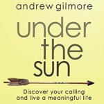 Andrew Gilmore – Under the Sun: Discover Your Calling and Live a Meaningful Life