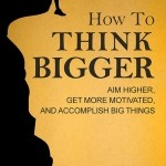Martin Meadows – How to Think Bigger: Aim Higher, Get More Motivated, and Accomplish Big Things