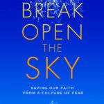 Stephan Bauman – Break Open the Sky: Saving Our Faith from a Culture of Fear