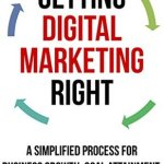David J. Bradley – Getting Digital Marketing Right: A Simplified Process For Business Growth, Goal Attainment, and Powerful Marketing