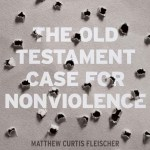 Matthew Curtis Fleischer – The Old Testament Case for Nonviolence