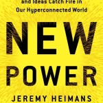 Jeremy Heimans & Henry Timms – New Power: How Movements Build, Businesses Thrive, and Ideas Catch Fire in Our Hyperconnected World
