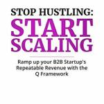 Scott Sambucci – Stop Hustling, Start Scaling: Ramp Up Your Startup's Repeatable Revenue with The Q Framework