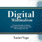 Xavier Vega – Digital Minimalism : A Practical Guide to Kicking Bad Habits. Simple Secrets That Will Change Your Life
