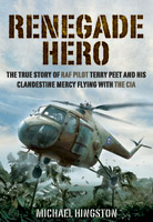 Renegade Hero - The True Story of RAF Pilot Terry Peet and his Clandestine Mercy Flying with the CIA