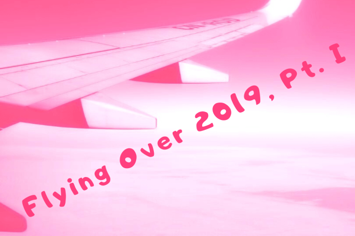 Flying Over 2019, Pt. I