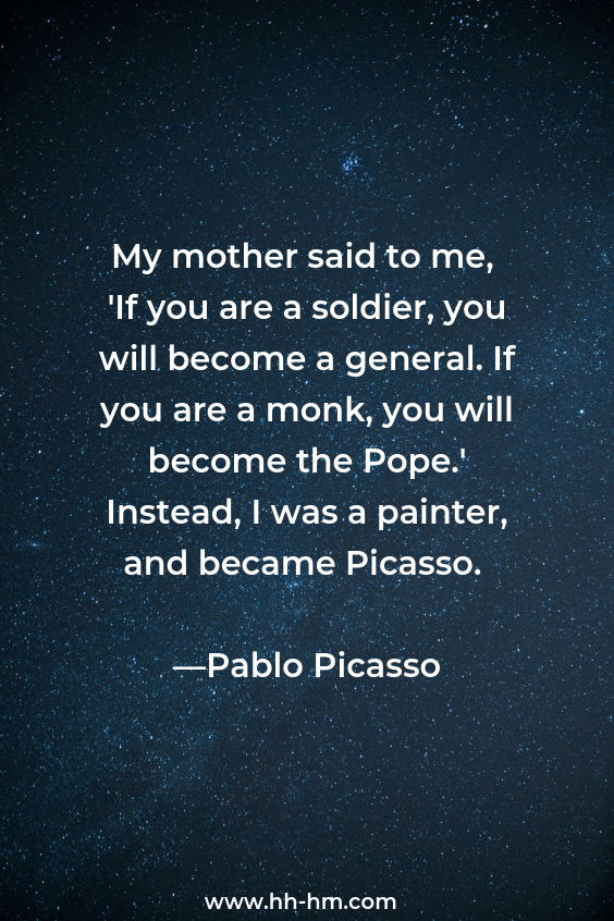 My mother said to me, 'If you are a soldier, you will become a general. If you are a monk, you will become the Pope.' Instead, I was a painter, and became Picasso. —Pablo Picasso. Inspirational quotes about motherhood, beautiful quotes about being a mom and quotes about love