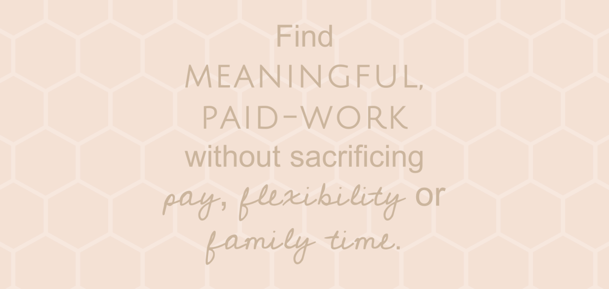 Find Meaningful paid-work without sacrificing pay, flexibility or family time.