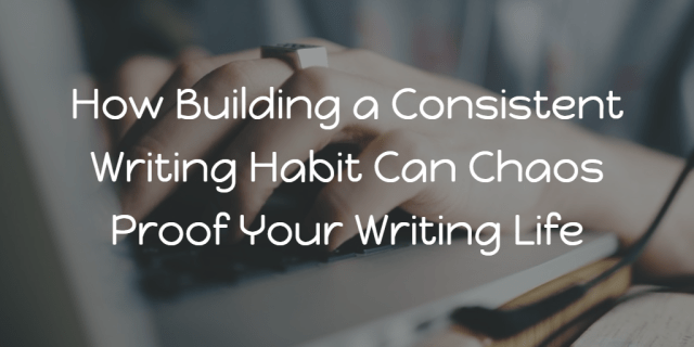 How Building a Consistent Writing Habit Can Chaos Proof Your Writing Life