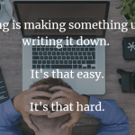 Writing is making something up and writing it down.   It's that easy.  It's that hard.