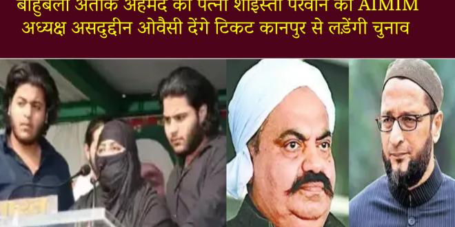 कानपुर : बाहुबली अतीक अहमद की पत्नी शाइस्ता परवीन को AIMIM अध्यक्ष असदुद्दीन ओवैसी देंगे टिकट कानपुर से लड़ेंगी चुनाव