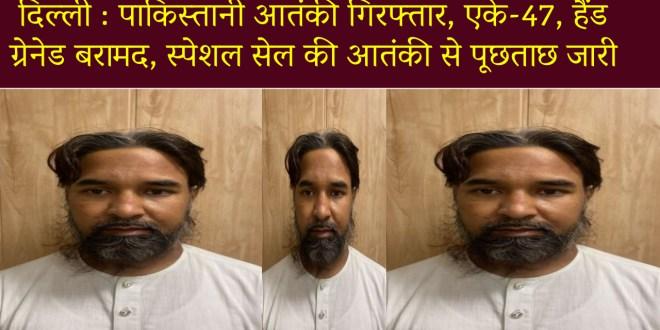 दिल्ली : पाकिस्तानी आतंकी गिरफ्तार, एके-47, हैंड ग्रेनेड बरामद, स्पेशल सेल की आतंकी से पूछताछ जारी