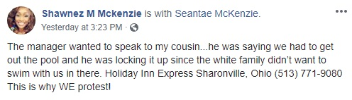 Shawnez M Mckenzie blasts the Holiday Inn Express, in Sharonville, Ohio. She shared a video of her cousin and her family, at the pool. According to Mckenzie's Facebook status, the hotel's manager asked her cousin to get her kids out of the pool, because he was locking it, as the white family didn't want to swim with them being in the pool.
