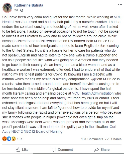 Katherine Batista, a former nurse at VCU Health, revealed on Facebook that she was being harassed by a co-worker, who was pulling her hair. Another co-worker was making racist remarks and saying inappropriate things to her. To make matters worse, that same co-worker got Batista fired, leading to her contacting the administrative board, who she says has been little help, barely responding to calls or emails.