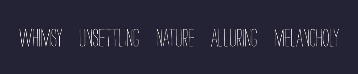 Whimsy, unsettling, nature, alluring, melancholy.