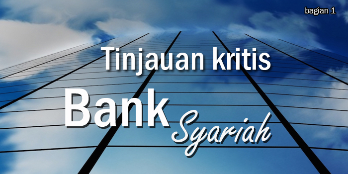 Tinjauan Kritis Terhadap Perbankan Syariah Di Indonesia (bagian 1)