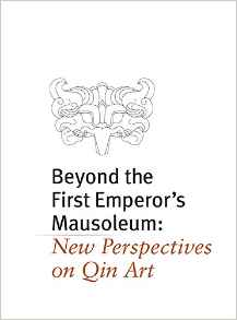 Beyond the First Emperor's Mausoleum: New Perspectives on Qin Art