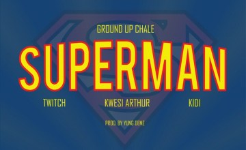 Ground Up Chale – Superman ft. Kwesi Arthur, KiDi, Twitch