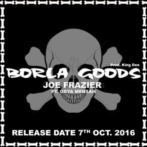 joe-fraizer-borla-goods-feat-ogya-mensah-prod-by-king-dee