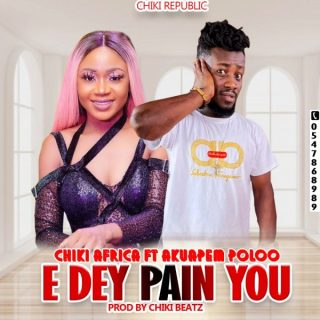Chiki Edey Pain You ft Akuapem Poloo