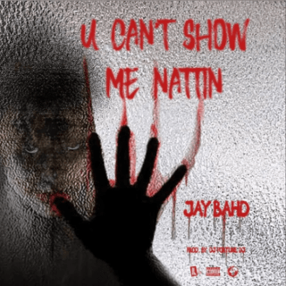 Jay Bahd You Can't Show Me Nattin