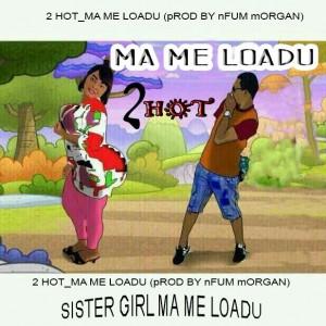 2Hot - Ma Me Loadu (Prod. By Nfum Morgan)