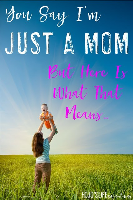 """You say I'm """"just"""" a mom. Here's what that REALLY means!"""