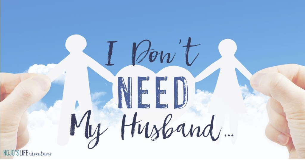 I don't need my husband. But before you judge me and think I'm incredibly heartless, hear me out...