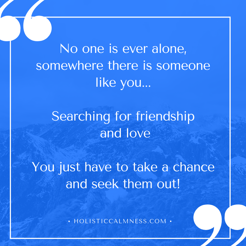 No one is ever alone, somewhere their is someone like you.