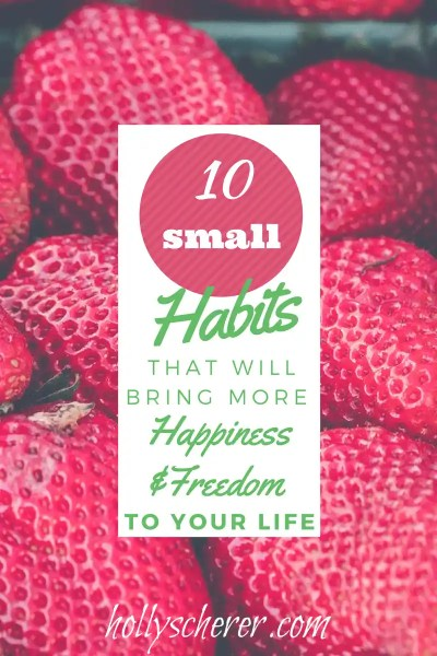 10 Small Habits That Will Bring More Happiness and Freedom to Your Life