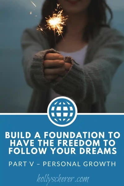 Build a Foundation to Have the Freedom to Follow Your Dreams – Part V – Personal Growth