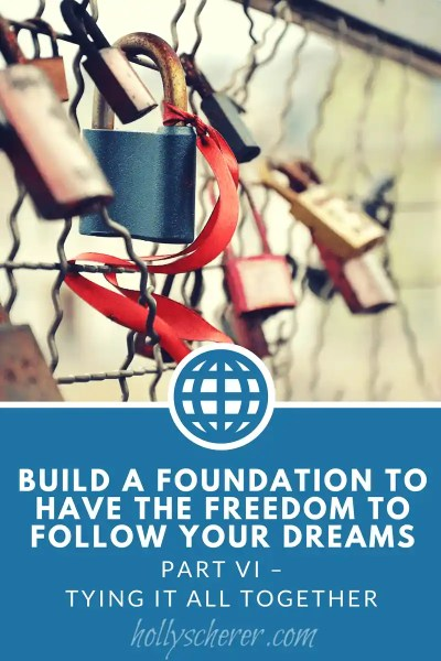 Build a Foundation to Have the Freedom to Follow Your Dreams – Part VI – Tying it All Together
