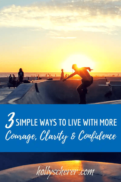 Three Simple Ways to Live with More Courage, Clarity, and Confidence