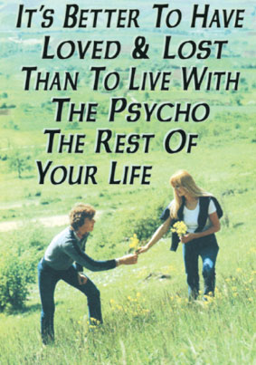 "Even singles can enjoy Valentine's Day with cards like this one from Halfmoon Bay. ""It's better to have loved and lost than to live with the psycho for the rest of your life"" is a motto that may ring true to many on February 14."