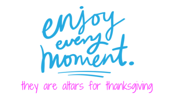 Enjoy Each Moment – They're Altars for Thanksgiving